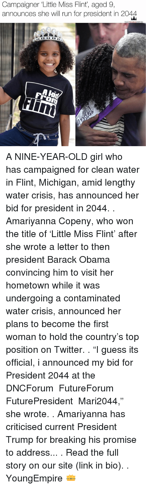 "little miss: Campaigner Little Miss Flint, aged 9,  announces she will run for president in 2044  THEYO  MPRE A NINE-YEAR-OLD girl who has campaigned for clean water in Flint, Michigan, amid lengthy water crisis, has announced her bid for president in 2044. . Amariyanna Copeny, who won the title of 'Little Miss Flint' after she wrote a letter to then president Barack Obama convincing him to visit her hometown while it was undergoing a contaminated water crisis, announced her plans to become the first woman to hold the country's top position on Twitter. . ""I guess its official, i announced my bid for President 2044 at the ‪ DNCForum‬ ‪ FutureForum‬ ‪ FuturePresident‬ ‪ Mari2044,"" she wrote.‬ . ‪Amariyanna has criticised current ‬President Trump for breaking his promise to address... . Read the full story on our site (link in bio). . YoungEmpire 👑"