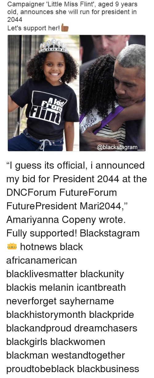 "little miss: Campaigner 'Little Miss Flint', aged 9 years  old, announces she will run for president in  2044  Let's support her!  Flini  @blackstagram ""I guess its official, i announced my bid for President 2044 at the DNCForum‬ FutureForum‬ FuturePresident‬ Mari2044,"" Amariyanna Copeny wrote.‬ Fully supported! Blackstagram👑 hotnews black africanamerican blacklivesmatter blackunity blackis melanin icantbreath neverforget sayhername blackhistorymonth blackpride blackandproud dreamchasers blackgirls blackwomen blackman westandtogether proudtobeblack blackbusiness"