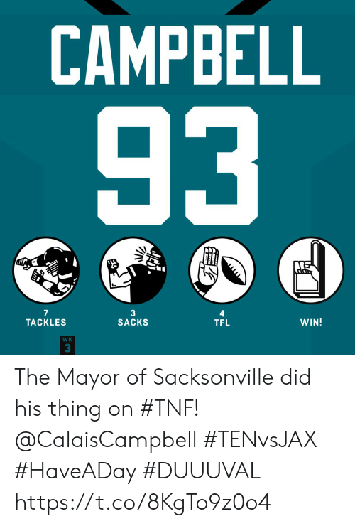 mayor: CAMPBELL  93  JITD  7  TACKLES  3  SACKS  WIN!  TFL  WK  3 The Mayor of Sacksonville did his thing on #TNF! @CalaisCampbell   #TENvsJAX #HaveADay #DUUUVAL https://t.co/8KgTo9z0o4