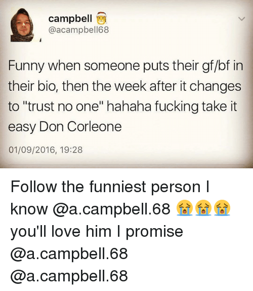 """Gf Bf: Campbell  @acampbell68  Funny when someone puts their gf/bf in  their bio, then the week after it changes  to """"trust no one"""" hahaha fucking take it  easy Don Corleone  01/09/2016, 19:28 Follow the funniest person I know @a.campbell.68 😭😭😭 you'll love him I promise @a.campbell.68 @a.campbell.68"""