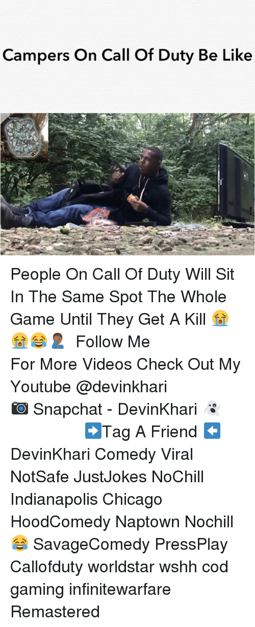 Be Like, Chicago, and Memes: Campers On Call Of Duty Be Like People On Call Of Duty Will Sit In The Same Spot The Whole Game Until They Get A Kill 😭😭😂🤦🏾‍♂️ ━━━━━━━━━━━━━━━ Follow Me For More Videos Check Out My Youtube @devinkhari ━━━━━━━━━━━━━━━ 📷 Snapchat - DevinKhari 👻 ━━━━━━━━━━━━━━━ ➡️Tag A Friend ⬅️ DevinKhari Comedy Viral NotSafe JustJokes NoChill Indianapolis Chicago HoodComedy Naptown Nochill 😂 SavageComedy PressPlay Callofduty worldstar wshh cod gaming infinitewarfare Remastered ━━━━━━━━━━━━━━━