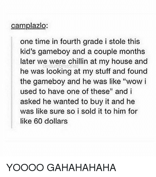 "My House, Tumblr, and Wow: camplazlo:  one time in fourth grade i stole this  kid's gameboy and a couple months  later we were chillin at my house and  bestumblrstores  he was looking at my stuff and found  the gameboy and he was like ""wow i  used to have one of these"" and i  asked he wanted to buy it and he  was like sure so i sold it to him for  like 60 dollars YOOOO GAHAHAHAHA"