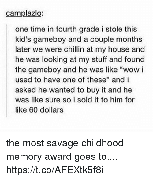 """gameboys: camplazlo:  one time in fourth grade i stole this  kid's gameboy and a couple months  later we were chillin at my house and  he was looking at my stuff and found  the gameboy and he was like """"wow i  used to have one of these"""" and i  asked he wanted to buy it and he  was like sure so i sold it to him for  like 60 dollars the most savage childhood memory award goes to.... https://t.co/AFEXtk5f8i"""