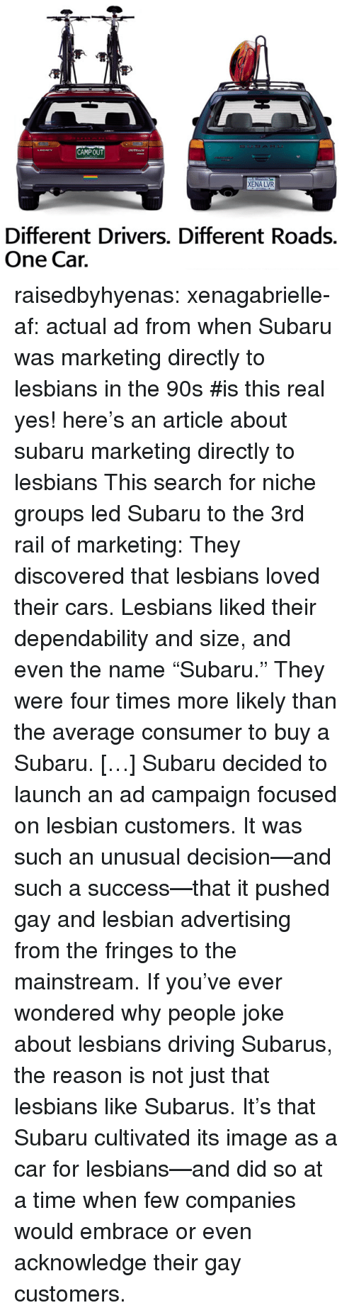 "subaru: CAMPOUT  XENA LVR  Different Drivers. Different Roads.  One Cair. raisedbyhyenas:  xenagabrielle-af: actual ad from when Subaru was marketing directly to lesbians in the 90s   #is this real     yes! here's an article about subaru marketing directly to lesbians    This search for niche groups led Subaru to the 3rd rail of marketing: They discovered that lesbians loved their cars. Lesbians liked their dependability and size, and even the name ""Subaru."" They were four times more likely than the average consumer to buy a Subaru. […] Subaru decided to launch an ad campaign focused on lesbian customers. It was such an unusual decision—and such a success—that it pushed gay and lesbian advertising from the fringes to the mainstream. If you've ever wondered why people joke about lesbians driving Subarus, the reason is not just that lesbians like Subarus. It's that Subaru cultivated its image as a car for lesbians—and did so at a time when few companies would embrace or even acknowledge their gay customers."