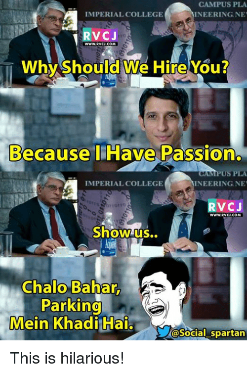 spartans: CAMPUS PLA  IMPERIAL COLLEGE  AINEERINGNE  RVCJ  WWWRVCJ.COM  Why Should We Hire You?  Because I Have Passion.  MPUSPA  IMPERIAL COLLEGE  INEERING NET  RvCJ  0110110  WWWRVCU, COM  Show us..  Chalo Bahar,  Parking  @Social Spartan This is hilarious!