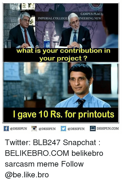 Be Like, College, and Meme: CAMPUS PLAC  INEERING NEW  IMPERIAL COLLEGE  what is your contribution in  your project?  I gave 10 Rs. for printouts  feDESIFUN@DESIFUNDESIFUN DESIFUN.CoM Twitter: BLB247 Snapchat : BELIKEBRO.COM belikebro sarcasm meme Follow @be.like.bro