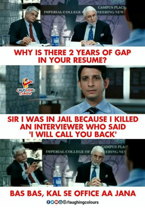 College, Jail, and Office: CAMPUS PLAC  NEERING NEW  IMPERIAL COLLEGE  WHY IS THERE 2 YEARS OF GAP  IN YOUR RESUME?  HING  SIR I WAS IN JAIL BECAUSE I KILLED  AN INTERVIEWER WHO SAID  I WILL CALL YOU BACK  MPUS PLA  RING NE  IMPERIAL COLLEGE OF  BAS BAS, KAL SE OFFICE AA JANA  0OOO®/laughingcolours