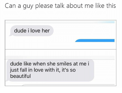 Dude, Fall, and Love: Can a guy please talk about me like this  dude i love her  dude like when she smiles at me i  just fall in love with it, it's so  beautiful