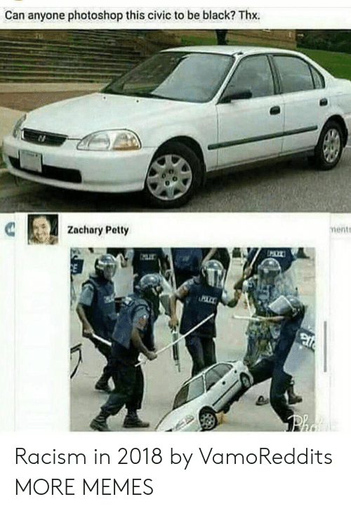 Being Black: Can anyone photoshop this civic to be black? Thx.  Zachary Petty  ments Racism in 2018 by VamoReddits MORE MEMES