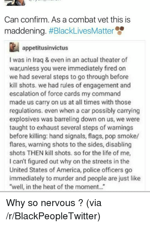flags: Can confirm. As a combat vet this is  maddening. #BlackLivesMatte  appetitusinvictus  I was in Iraq & even in an actual theater of  warunless you were immediately fired on  we had several steps to go through before  kill shots. we had rules of engagement and  escalation of force cards my command  made us carry on us at all times with those  regulations. even when a car possibly carrying  explosives was barreling down on us, we were  taught to exhaust several steps of warnings  before killing: hand signals, flags, pop smoke/  flares, warning shots to the sides, disabling  shots THEN kill shots. so for the life of me,  I can't figured out why on the streets in the  United States of America, police officers go  immediately to murder and people are just like  well, in the heat of the moment... <p>Why so nervous ? (via /r/BlackPeopleTwitter)</p>
