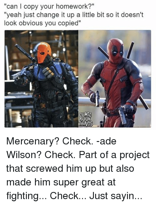 """Memes, Homework, and 🤖: """"can copy your homework?""""  """"yeah just change it up a little bit so it doesn't  look obvious you copied""""  THINGS Mercenary? Check. -ade Wilson? Check. Part of a project that screwed him up but also made him super great at fighting... Check... Just sayin..."""