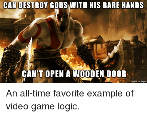 Gaming Logic: CAN DESTROY GODS WITH HIS BARE HANDS  CANT OPEN A WOODEN DOOR  on Inngur An all-time favorite example of video game logic.