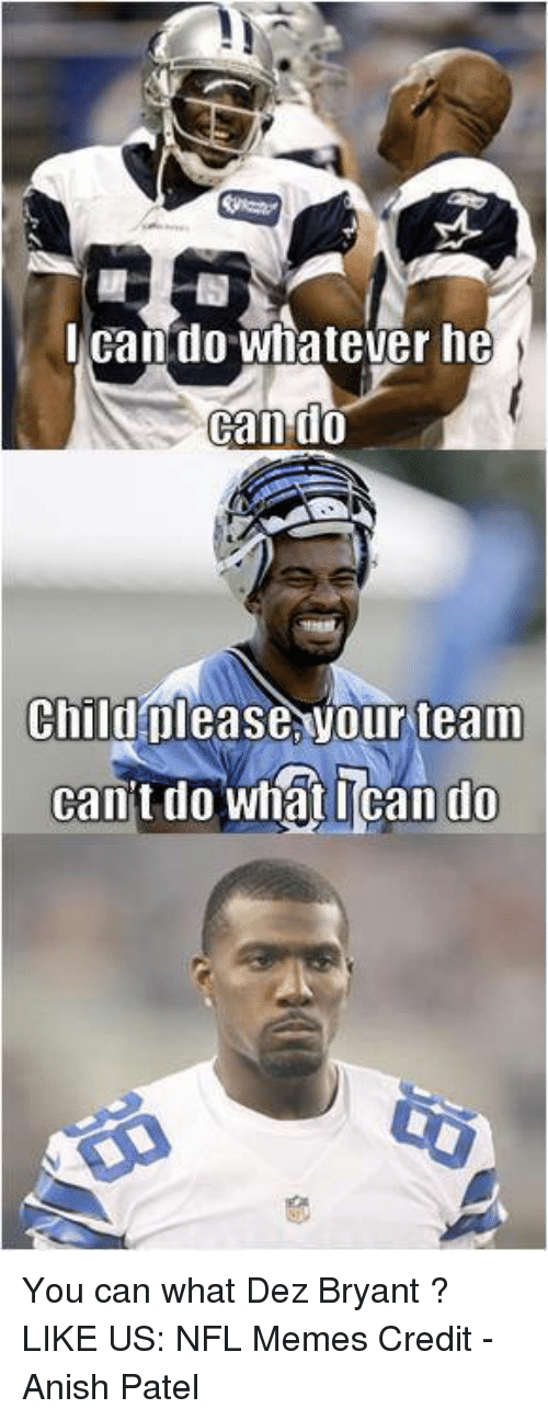 Dez Bryant: can do whatever he  Can do  Child please Vour team  cant do ican do You can what Dez Bryant ?