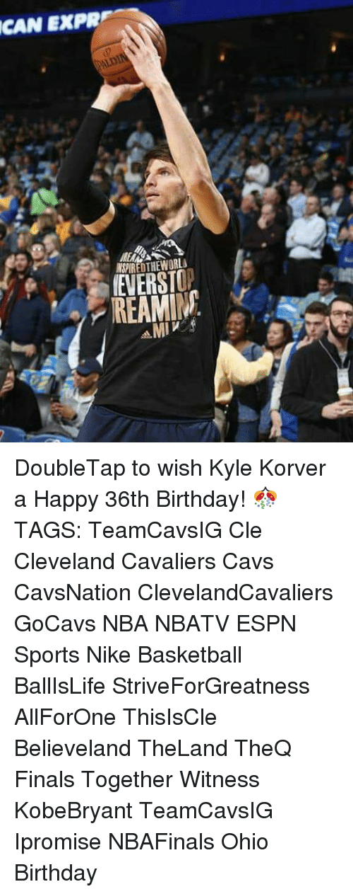 Memes, 🤖, and Cle: CAN EXPR  IEVERST  MI V DoubleTap to wish Kyle Korver a Happy 36th Birthday! 🎊 TAGS: TeamCavsIG Cle Cleveland Cavaliers Cavs CavsNation ClevelandCavaliers GoCavs NBA NBATV ESPN Sports Nike Basketball BallIsLife StriveForGreatness AllForOne ThisIsCle Believeland TheLand TheQ Finals Together Witness KobeBryant TeamCavsIG Ipromise NBAFinals Ohio Birthday