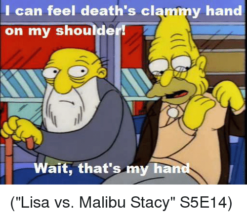 """staci: can feel death's clammy hand  on my shoulder  ait, that's my hand (""""Lisa vs. Malibu Stacy"""" S5E14)"""
