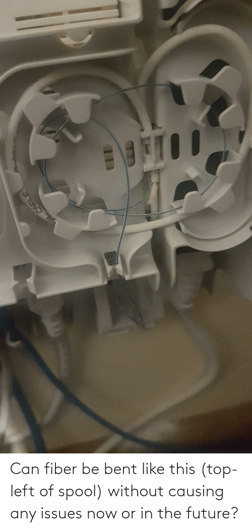 bent: Can fiber be bent like this (top-left of spool) without causing any issues now or in the future?