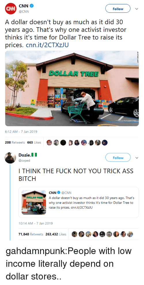 activist: CAN  Follow  @CNN  A dollar doesn't buy as much as it did 30  years ago. That's why one activist investor  thinks it's time for Dollar Tree to raise its  prices. cnn.it/2CTXzJU  i8  DOLLAR TREEE  6:12 AM-7 Jan 2019  208 Retweets 663 Likes   Dozie.  Follow  @cvped  I THINK THE FUCK NOT YOU TRICK ASS  BITCH  CNN@CNN  AR RatA dollar doesn't buy as much as it did 30 years ago. That's  why one activist investor thinks it's time for Dollar Tree to  raise its prices. cnn.it/2CTXzJU  10:14 AM-7 Jan 2019  71,840 Retweets 263,432 Likes  圚●@○e  p.も@ gahdamnpunk:People with low income literally depend on dollar stores..