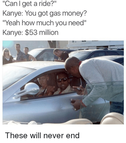 "53 Million: ""Can get a ride?""  Kanye: You got gas money?  Yeah how much you need""  Kanye: $53 million These will never end"