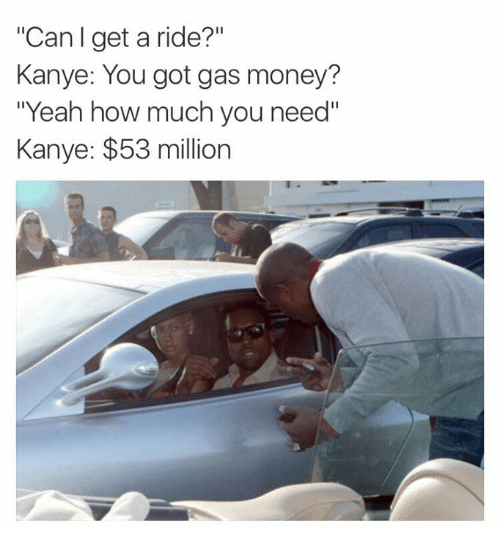 "53 Million: ""Can get a ride?""  Kanye: You got gas money?  ""Yeah how much you need""  Kanye: $53 million"