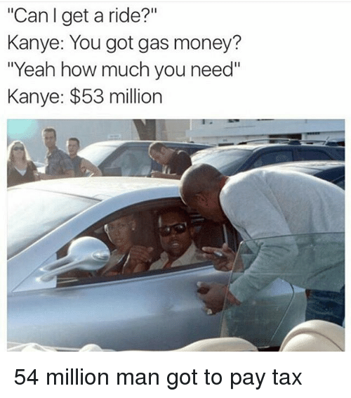 "53 Million: ""Can get a ride?  Kanye: You got gas money?  ""Yeah how much you need""  Kanye: $53 million 54 million man got to pay tax"