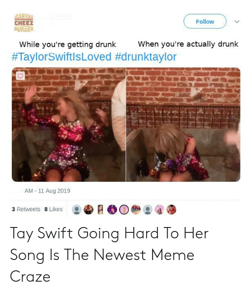Newest Meme: CAN HAS  CHEEZ  BURGER  Follow  When you're actually drunk  While you're getting drunk  #TaylorSwiftlsLoved #drunktaylor  AM 11 Aug 2019  3 Retweets 8 Likes Tay Swift Going Hard To Her Song Is The Newest Meme Craze