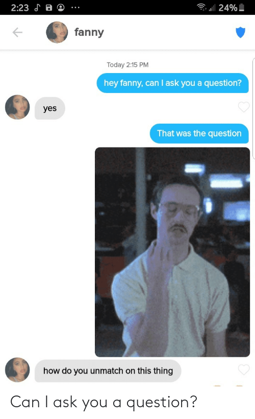 question: Can I ask you a question?