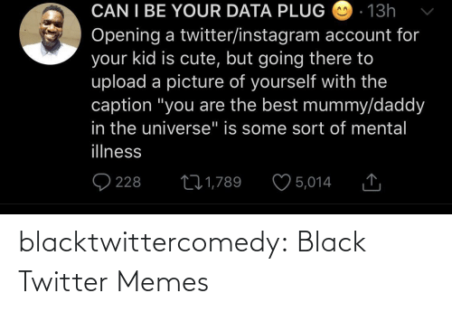 "Illness: CAN I BE YOUR DATA PLUG O - 13h  Opening a twitter/instagram account for  your kid is cute, but going there to  upload a picture of yourself with the  caption ""you are the best mummy/daddy  in the universe"" is some sort of mental  illness  O 228  ♡ 5,014  271,789 blacktwittercomedy:  Black Twitter Memes"