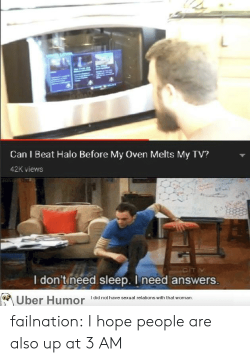 I Need Answers: Can I Beat Halo Before My Oven Melts My TV?  42K views  CIT  I don'tineed sleep. I need answers.  Uber Humor did not have sexual relations with thatv  woman failnation:  I hope people are also up at 3 AM