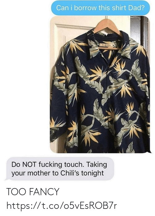 borrow: Can i borrow this shirt Dad?  Do NOT fucking touch. Taking  your mother to Chili's tonight TOO FANCY https://t.co/o5vEsROB7r