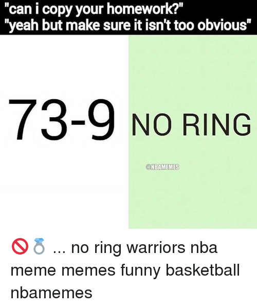 "No Ring: Can I copy your homework?  ""yeah but make sure it isnt too obvious""  73-9 NO RING  @NBAMEMES 🚫💍 ... no ring warriors nba meme memes funny basketball nbamemes"