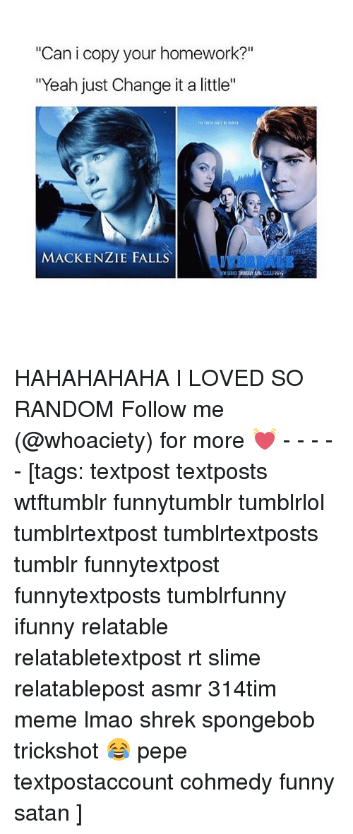 "Funny, Lmao, and Meme: Can i copy your homework?""  ""Yeah just Change it a little""  MACKENZIE FALLS HAHAHAHAHA I LOVED SO RANDOM Follow me (@whoaciety) for more 💓 - - - - - [tags: textpost textposts wtftumblr funnytumblr tumblrlol tumblrtextpost tumblrtextposts tumblr funnytextpost funnytextposts tumblrfunny ifunny relatable relatabletextpost rt slime relatablepost asmr 314tim meme lmao shrek spongebob trickshot 😂 pepe textpostaccount cohmedy funny satan ]"
