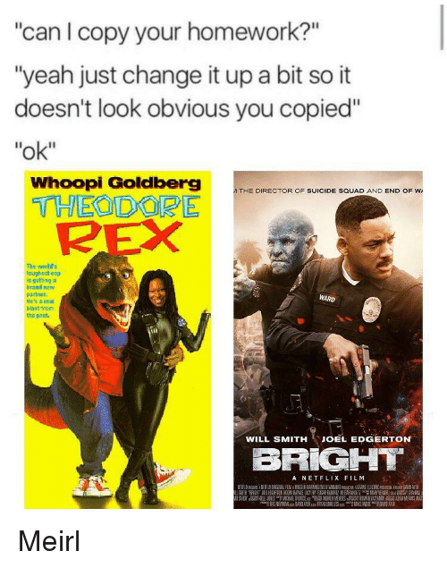 """Netflix, Squad, and Suicide Squad: """"can I copy your homework?""""  """"yeah just change it up a bit so it  doesn't look obvious you copied""""  """"ok""""  Whoopi Goldberg  THEODOPE  THE DIRECTOR OF SUICIDE SQUAD AND END OF W  2  s world's  toughest cop  is getting  brand now  partnen  He's a rea  blast trom  tho past  WARD  WILL SMITH JOEL EDGERTON  BRIGIHT  A NETFLIX FILM"""