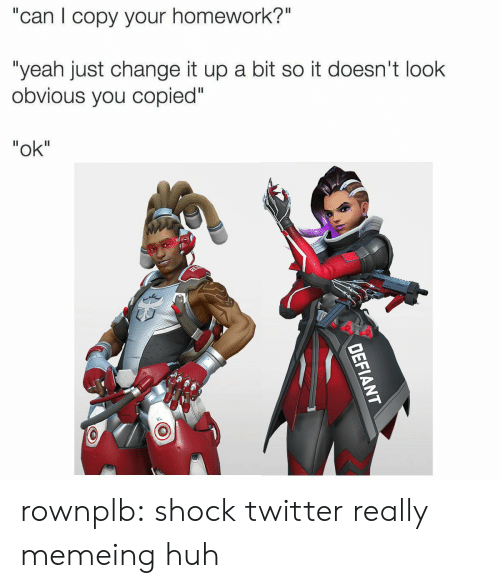 "Memeing: ""can I copy your homework?""  ""yeah just change it up a bit so it doesn't look  obvious you copied""  ""ok"" rownplb:  shock twitter really memeing huh"
