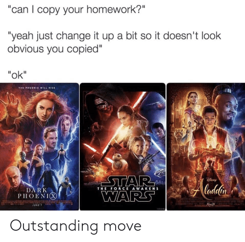 "Your Homework: ""can I copy your homework?""  ""yeah just change it up a bit so it doesn't look  obvious you copied""  ""ok""  THE PHOENIX WILL ISE  STAR  WARS  Cadelin  DARK  PHOENIX  THE FORCE AWAKENS  Mew 2 Outstanding move"