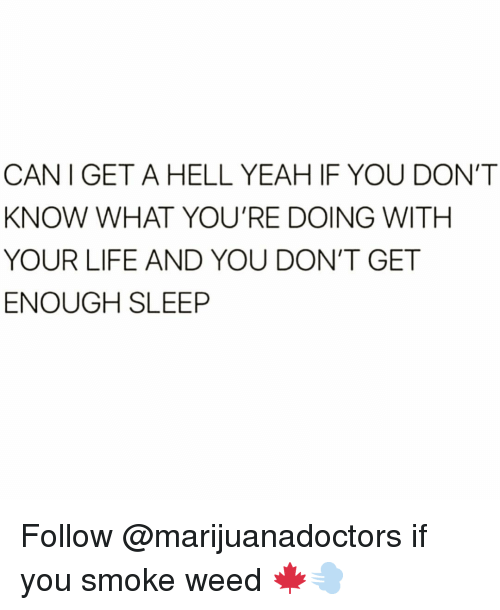 Dont Get Enough Sleep: CAN I GET A HELL YEAH IF YOU DON'T  KNOW WHAT YOU'RE DOING WITH  YOUR LIFE AND YOU DON'T GET  ENOUGH SLEEP Follow @marijuanadoctors if you smoke weed 🍁💨