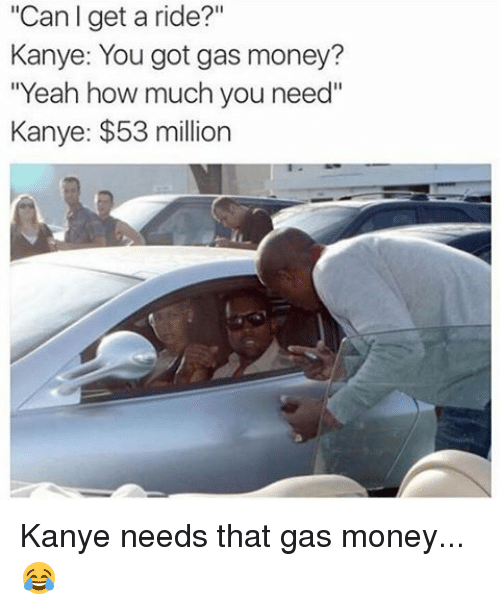 "53 Million: ""Can I get a ride?""  Kanye: You got gas money?  ""Yeah how much you need""  Kanye: $53 million Kanye needs that gas money...😂"