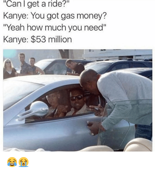 "53 Million: ""Can I get a ride?""  Kanye: You got gas money?  ""Yeah how much you need""  Kanye: $53 million 😂😭"