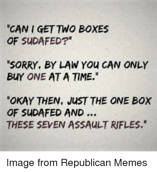 """Republican Memes: CAN I GET TWO BOXES  OF SUDAFED?  SORRY, BY LAW You CAN ONLY  BUY ONE AT A TIME.""""  OKAY THEN, JUST THE ONE BOX  OF SUDAFED AND  THESE SEVEN ASSAULT RIFLES. Image from Republican Memes"""