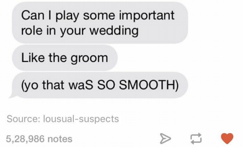 Smooth, Yo, and Wedding: Can I play some important  role in your wedding  Like the groom  (yo that waS SO SMOOTH)  Source: lousual-suspects  5,28,986 notes