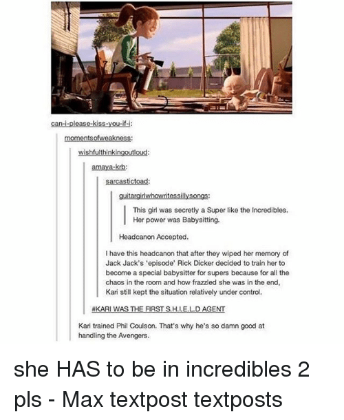 Memes, The Incredibles, and Control: can-i-please-kiss-you-if-i:  momentsofweakness:  wishfulthinkingoutloud:  amaya-krb:  sarcastictoad:  guitargirlwhowritessillysongs:  This girl was secretly a Super like the Incredibles.  Her power was Babysitting.  Headcanon Accepted  l have this headcanon that after they wiped her memory of  Jack Jack's 'episode' Rick Dicker decided to train her to  become a special babysitter for supers because for all the  chaos in the room and how frazzled she was in the end,  Kari still kept the situation relatively under control.  KARI WAS THE FIRST H.I.E.LD AGENT  Kari trained Phil Coulson. That's why he's so damn good at  handling the Avengers. she HAS to be in incredibles 2 pls - Max textpost textposts