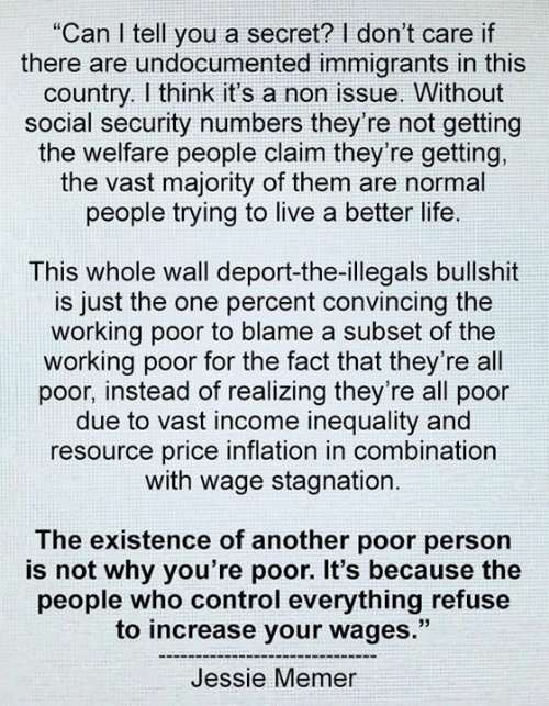 "better life: ""Can I tell you a secret? I don't care if  there are undocumented immigrants in this  country. I think it's a non issue. Without  social security numbers they're not getting  the welfare people claim they're getting,  the vast majority of them are normal  people trying to live a better life.  This whole wall deport-the-illegals bullshit  is just the one percent convincing the  working poor to blame a subset of the  working poor for the fact that they're all  poor, instead of realizing they're all poor  due to vast income inequality and  resource price inflation in combination  with wage stagnation.  The existence of another poor person  is not why you're poor. It's because the  people who control everything refuse  to increase your wages.""  Jessie Memer"