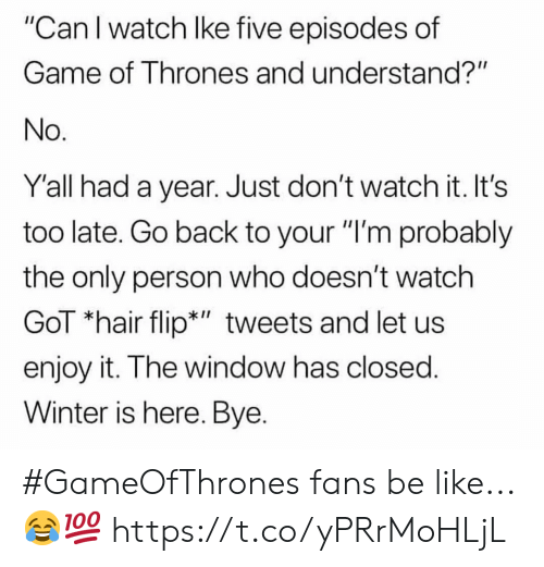 """episodes: """"Can I watch lke five episodes of  Game of Thrones and understand?""""  No  Y'all had a year. Just don't watch it. It's  too late. Go back to your """"I'm probably  the only person who doesn't watch  GoT """"hair flip*"""" tweets and let us  enjoy it. The window has closed  Winter is here. Bye. #GameOfThrones fans be like...😂💯 https://t.co/yPRrMoHLjL"""