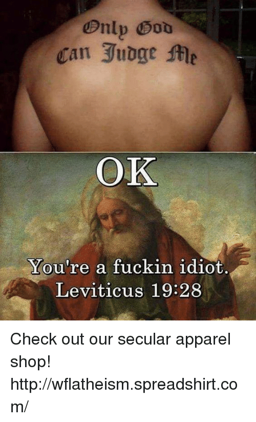 leviticus: Can Jubge Me  OK  You're a fuckin idiot.  Leviticus 19:28 Check out our secular apparel shop! http://wflatheism.spreadshirt.com/