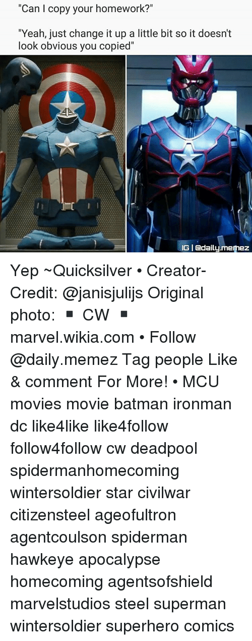 "Batman, Memes, and SpiderMan: ""Can l copy your homework?""  ""Yeah, just change it up a little bit so it doesn't  look obvious you copied''  IGI adaily.memez Yep ~Quicksilver • Creator-Credit: @janisjulijs Original photo: ▪ CW ▪ marvel.wikia.com • Follow @daily.memez Tag people Like & comment For More! • MCU movies movie batman ironman dc like4like like4follow follow4follow cw deadpool spidermanhomecoming wintersoldier star civilwar citizensteel ageofultron agentcoulson spiderman hawkeye apocalypse homecoming agentsofshield marvelstudios steel superman wintersoldier superhero comics"