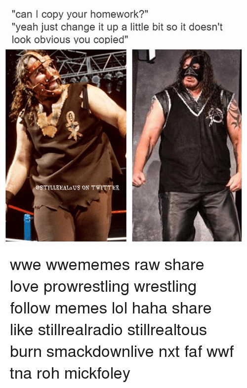 """roh: """"can l copy your homework?""""  """"yeah just change it up a little bit so it doesn't  look obvious you copied''  TILLREAL2US ON TWITTER wwe wwememes raw share love prowrestling wrestling follow memes lol haha share like stillrealradio stillrealtous burn smackdownlive nxt faf wwf tna roh mickfoley"""