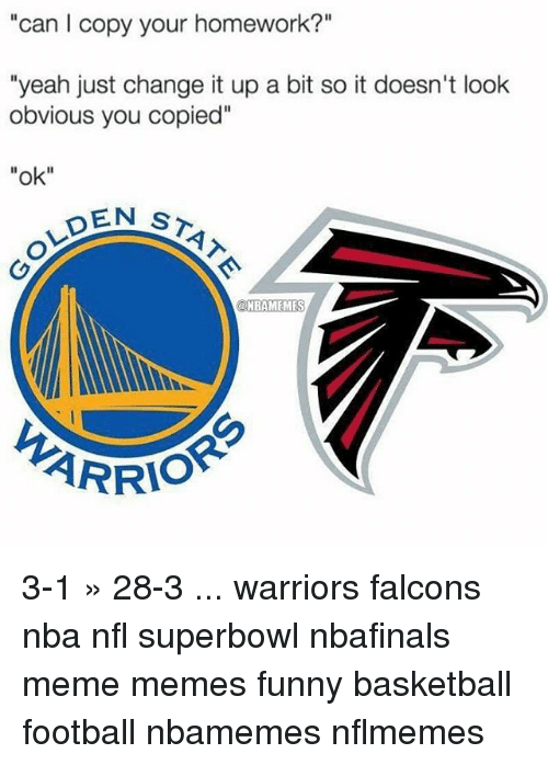 """Nflmemes: """"can l copy your homework?""""  """"yeah just change it up a bit so it doesn't look  obvious you copied""""  """"ok""""  EN ST  ONBAMEMES  ARRIO 3-1 » 28-3 ... warriors falcons nba nfl superbowl nbafinals meme memes funny basketball football nbamemes nflmemes"""