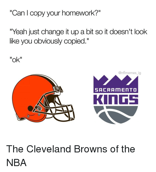 "Cleveland Browns, Memes, and Nba: ""Can l copy your homework?""  ""Yeah just change it up a bit so it doesn't look  like you obviously copied.""  ""ok""  @nflmemes ig  SACRAMENTO  KINGS The Cleveland Browns of the NBA"