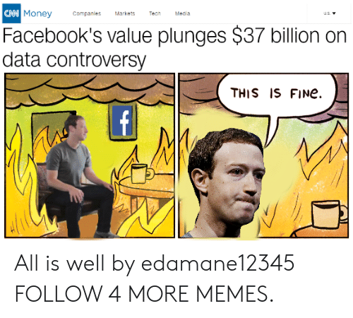 meda: CAN Money  Companles  Markets  Tech  Meda  us.  Facebook's value plunges $37 billion on  data controversy  THIS IS FINe  f All is well by edamane12345 FOLLOW 4 MORE MEMES.