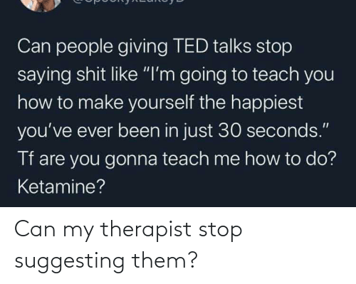 therapist: Can my therapist stop suggesting them?