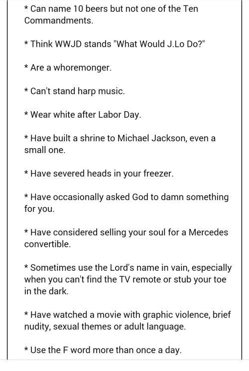 """God, Mercedes, and Michael Jackson: Can name 10 beers but not one of the Ten  Commandments.  Think WWJD stands """"What Would J.Lo Do?""""  Are a whoremonger.  Can't stand harp music.  Wear white after Labor Day.  Have built a shrine to Michael Jackson, even a  Small One.  Have severed heads in your freezer.  Have occasionally asked God to damn something  for you.  Have considered selling your soul for a Mercedes  convertible.  Sometimes use the Lord's name in vain, especially  when you can't find the TV remote or stub your toe  in the dark  Have watched a movie with graphic violence, brief  nudity, sexual themes or adult language.  Use the F word more than once a day."""
